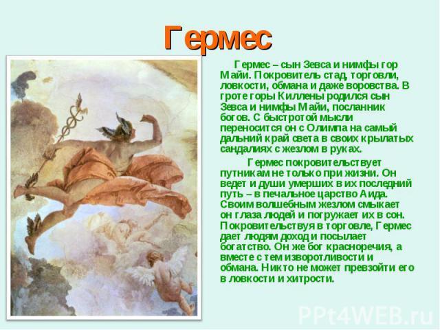 Гермес – сын Зевса и нимфы гор Майи. Покровитель стад, торговли, ловкости, обмана и даже воровства. В гроте горы Киллены родился сын Зевса и нимфы Майи, посланник богов. С быстротой мысли переносится он с Олимпа на самый дальний край света в своих к…