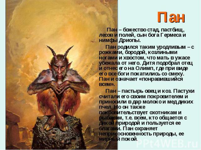 Пан – божество стад, пастбищ, лесов и полей, сын бога Гермеса и нимфы Дриопы. Пан – божество стад, пастбищ, лесов и полей, сын бога Гермеса и нимфы Дриопы. Пан родился таким уродливым – с рожками, бородой, козлиными ногами и хвостом, что мать в ужас…