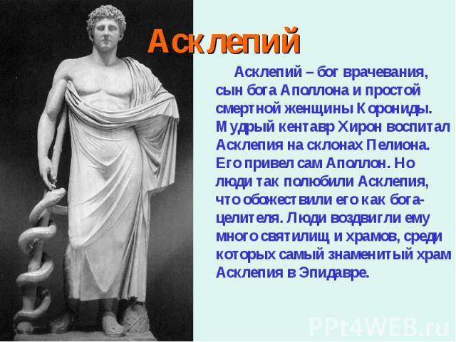 Асклепий – бог врачевания, сын бога Аполлона и простой смертной женщины Корониды. Мудрый кентавр Хирон воспитал Асклепия на склонах Пелиона. Его привел сам Аполлон. Но люди так полюбили Асклепия, что обожествили его как бога-целителя. Люди воздвигли…