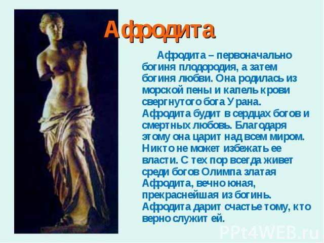 Афродита – первоначально богиня плодородия, а затем богиня любви. Она родилась из морской пены и капель крови свергнутого бога Урана. Афродита будит в сердцах богов и смертных любовь. Благодаря этому она царит над всем миром. Никто не может избежать…