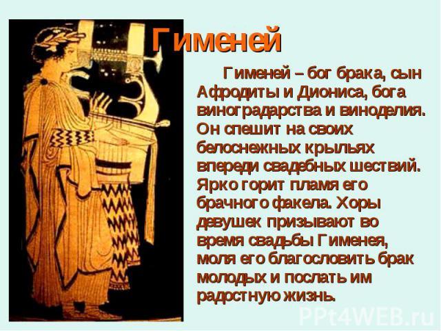 Гименей – бог брака, сын Афродиты и Диониса, бога виноградарства и виноделия. Он спешит на своих белоснежных крыльях впереди свадебных шествий. Ярко горит пламя его брачного факела. Хоры девушек призывают во время свадьбы Гименея, моля его благослов…