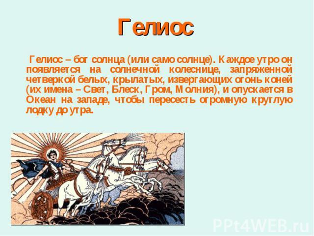 Гелиос – бог солнца (или само солнце). Каждое утро он появляется на солнечной колеснице, запряженной четверкой белых, крылатых, извергающих огонь коней (их имена – Свет, Блеск, Гром, Молния), и опускается в Океан на западе, чтобы пересесть огромную …