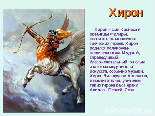 Хирон – сын Кроноса и океаниды Филиры, воспитатель множества греческих героев. Хирон родился полуконем-получеловеком. Мудрый, справедливый, благожелательный, он слыл знатоком медицины и искусств, особенно музыки. Хирон был другом Аполлона, и воспита…