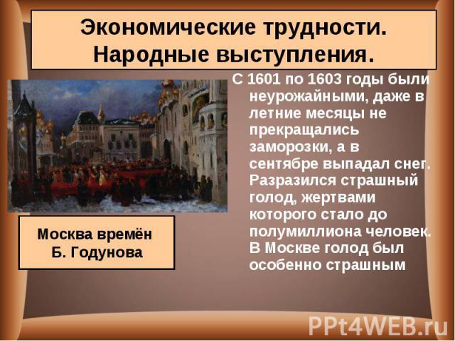 С 1601 по 1603 годы были неурожайными, даже в летние месяцы не прекращались заморозки, а в сентябре выпадал снег. Разразился страшный голод, жертвами которого стало до полумиллиона человек. В Москве голод был особенно страшным С 1601 по 1603 годы бы…