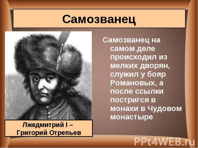 Самозванец на самом деле происходил из мелких дворян, служил у бояр Романовых, а после ссылки постригся в монахи в Чудовом монастыре Самозванец на самом деле происходил из мелких дворян, служил у бояр Романовых, а после ссылки постригся в монахи в Ч…