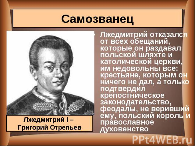 Лжедмитрий отказался от всех обещаний, которые он раздавал польской шляхте и католической церкви, им недовольны все: крестьяне, которым он ничего не дал, а только подтвердил крепостническое законодательство, феодалы, не веривший ему, польский король…