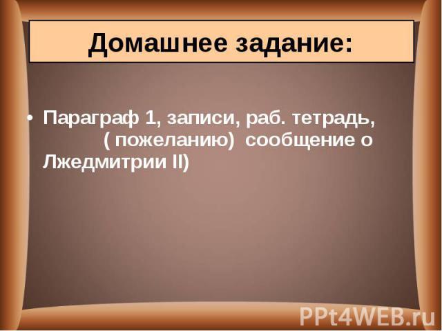 Параграф 1, записи, раб. тетрадь, ( пожеланию) сообщение о Лжедмитрии II)
