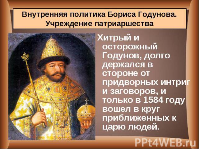 Хитрый и осторожный Годунов, долго держался в стороне от придворных интриг и заговоров, и только в 1584 году вошел в круг приближенных к царю людей. Хитрый и осторожный Годунов, долго держался в стороне от придворных интриг и заговоров, и только в 1…