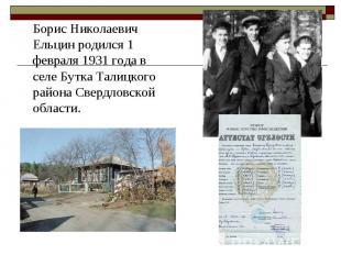 Борис Николаевич Ельцин родился 1 февраля 1931 года в селе Бутка Талицкого район
