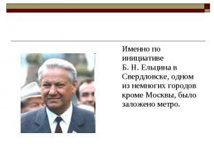 Именно по инициативе Б.Н.Ельцина в Свердловске, одном из немногих го