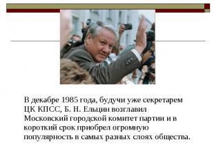В декабре 1985 года, будучи уже секретарем ЦК КПСС, Б. Н. Ельцин возглавил Моско