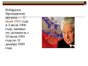 Избирался Президентом два раза— 12 июня 1991 года и 3 июля 1996 года, зани