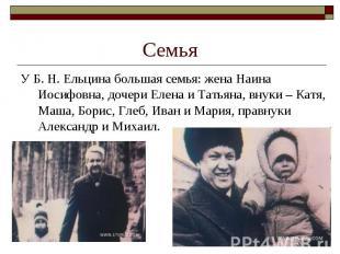 У Б.Н.Ельцина большая семья: жена Наина Иосифовна, дочери Елена и Та