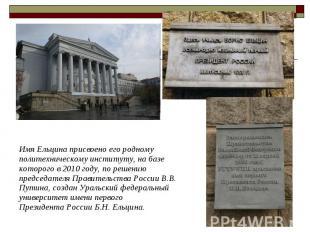 Имя Ельцина присвоено его родному политехническому институту, на базе которого в