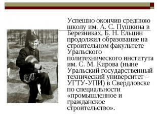 Успешно окончив среднюю школу им.А.С.Пушкина в Березниках, Б.&