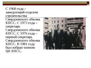 С 1968 года – заведующий отделом строительства Свердловского обкома КПСС.С