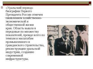 «Уральский период» биографии Первого Президента России отмечен оживлением хозяйс