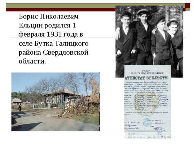 Борис Николаевич Ельцин родился 1 февраля 1931 года в селе Бутка Талицкого района Свердловской области. Борис Николаевич Ельцин родился 1 февраля 1931 года в селе Бутка Талицкого района Свердловской области.