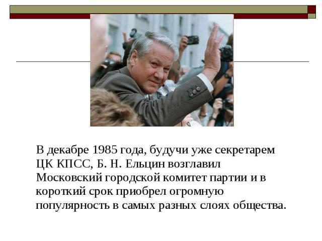В декабре 1985 года, будучи уже секретарем ЦК КПСС, Б. Н. Ельцин возглавил Московский городской комитет партии и в короткий срок приобрел огромную популярность в самых разных слоях общества. В декабре 1985 года, будучи уже секретарем ЦК КПСС, Б. Н. …