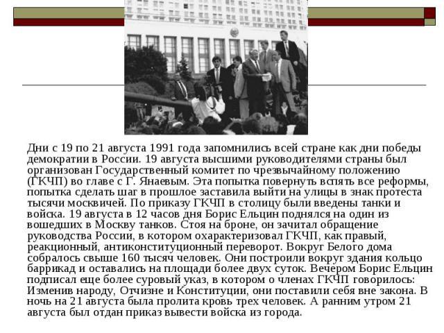 Дни с 19 по 21 августа 1991 года запомнились всей стране как дни победы демократии в России. 19 августа высшими руководителями страны был организован Государственный комитет по чрезвычайному положению (ГКЧП) во главе с Г. Янаевым. Эта попытка поверн…