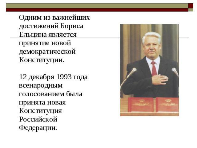 Одним из важнейших достижений Бориса Ельцина является принятие новой демократической Конституции. 12 декабря 1993 года всенародным голосованием была принята новая Конституция Российской Федерации. Одним из важнейших достижений Бориса Ельцина являетс…