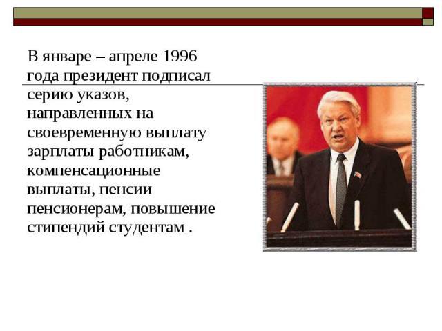 В январе – апреле 1996 года президент подписал серию указов, направленных на своевременную выплату зарплаты работникам, компенсационные выплаты, пенсии пенсионерам, повышение стипендий студентам . В январе – апреле 1996 года президент подписал серию…
