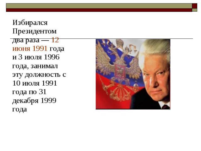 Избирался Президентом два раза— 12 июня 1991 года и 3 июля 1996 года, занимал эту должность с 10 июля 1991 года по 31 декабря 1999 года Избирался Президентом два раза— 12 июня 1991 года и 3 июля 1996 года, занимал эту должность с 10 июля…