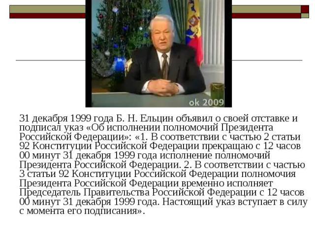 31 декабря 1999 года Б.Н.Ельцин объявил о своей отставке и подписал указ «Об исполнении полномочий Президента Российской Федерации»: «1.В соответствии с частью 2 статьи 92 Конституции Российской Федерации прекращаю с 12 часов 00 ми…