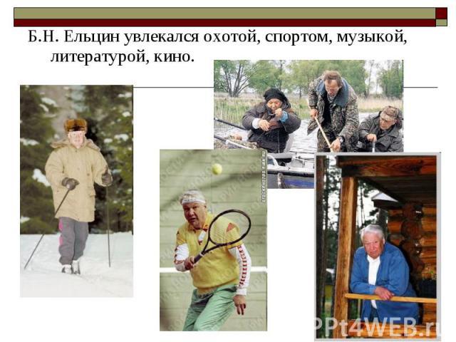 Б.Н. Ельцин увлекался охотой, спортом, музыкой, литературой, кино. Б.Н. Ельцин увлекался охотой, спортом, музыкой, литературой, кино.