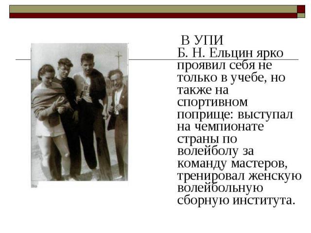 В УПИ Б.Н.Ельцин ярко проявил себя не только в учебе, но также на спортивном поприще: выступал на чемпионате страны по волейболу за команду мастеров, тренировал женскую волейбольную сборную института. В УПИ Б.Н.Ельцин ярко пр…