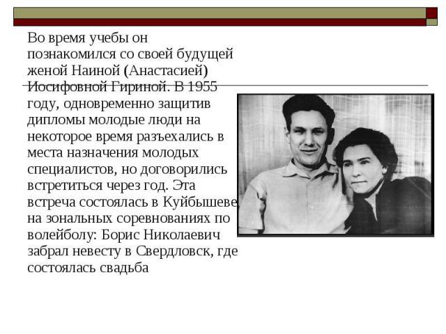 Во время учебы он познакомился со своей будущей женой Наиной (Анастасией) Иосифовной Гириной.В 1955 году, одновременно защитив дипломы молодые люди на некоторое время разъехались в места назначения молодых специалистов, но договорились встрети…
