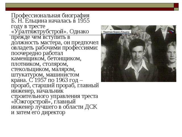Профессиональная биография Б.Н.Ельцина началась в 1955 году в тресте «Уралтяжтрубстрой».Однако прежде чем вступить в должность мастера, он предпочел овладеть рабочими профессиями: поочередно работал каменщиком, бетонщиком, плотнико…