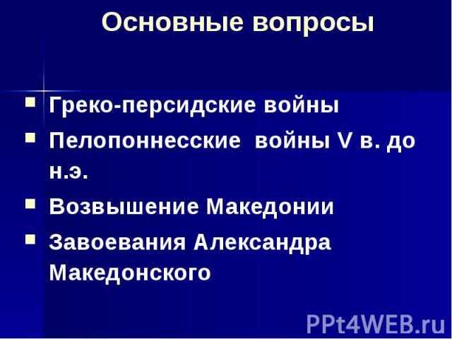 Основные вопросы Греко-персидские войны Пелопоннесские войны V в. до н.э. Возвышение Македонии Завоевания Александра Македонского