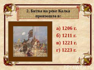 а) 1206 г. а) 1206 г. б) 1211 г. в) 1221 г. г) 1223 г.