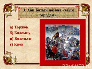 а) Торжок а) Торжок б) Коломну в) Козельск г) Киев