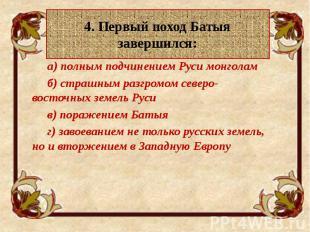 4. Первый поход Батыя завершился: а) полным подчинением Руси монголам б) страшны