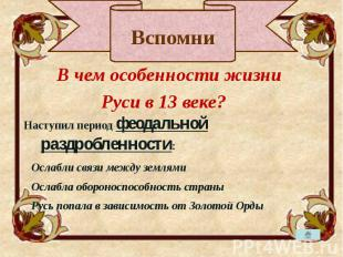 В чем особенности жизни В чем особенности жизни Руси в 13 веке? Наступил период