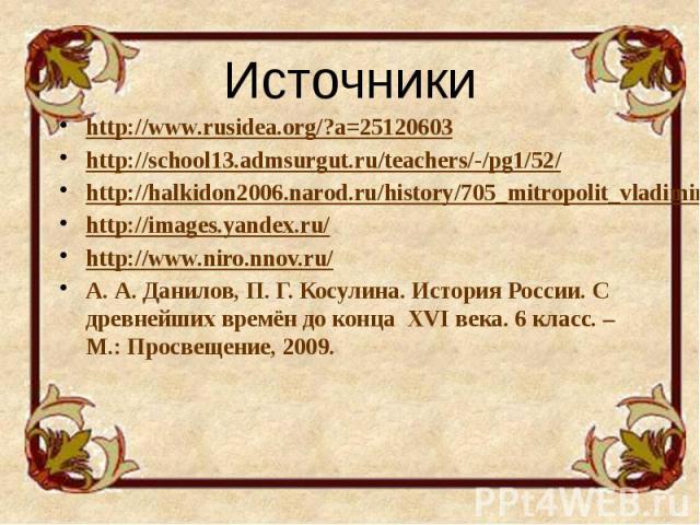 Источники http://www.rusidea.org/?a=25120603 http://school13.admsurgut.ru/teachers/-/pg1/52/ http://halkidon2006.narod.ru/history/705_mitropolit_vladimir.htm http://images.yandex.ru/ http://www.niro.nnov.ru/ А. А. Данилов, П. Г. Косулина. История Ро…