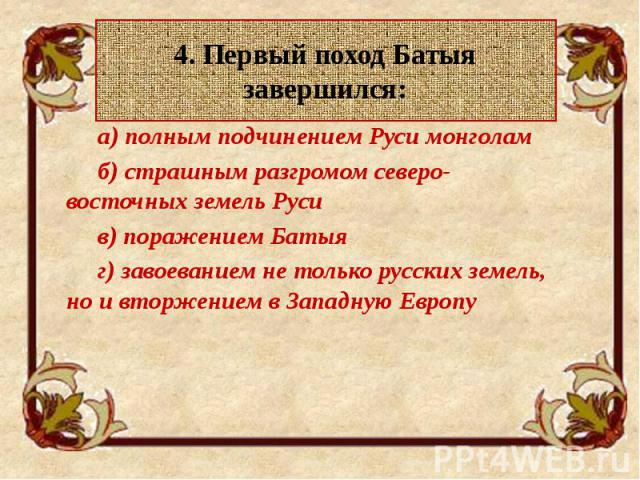 4. Первый поход Батыя завершился: а) полным подчинением Руси монголам б) страшным разгромом северо-восточных земель Руси в) поражением Батыя г) завоеванием не только русских земель, но и вторжением в Западную Европу