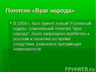 """В 1958 г. был принят новый Уголовный кодекс, отменявший понятие """"враг народ"""