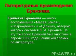 Трилогия Брежнева — книги-воспоминания «Малая Земля», «Возрождение» и «Целина»,