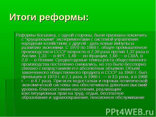 """Реформы Косыгина, с одной стороны, были призваны покончить с """"хрущевскими"""" экспериментами с системой управления народным хозяйством, с другой - дать новые импульсы развитию экономики. С 1970 по 1988 г. общее промышленное производство в ССС…"""