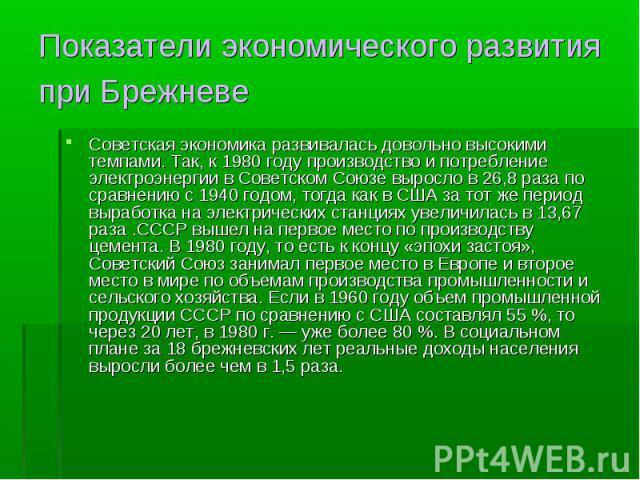Советская экономика развивалась довольно высокими темпами. Так, к 1980 году производство и потребление электроэнергии в Советском Союзе выросло в 26,8 раза по сравнению с 1940 годом, тогда как в США за тот же период выработка на электрических станци…