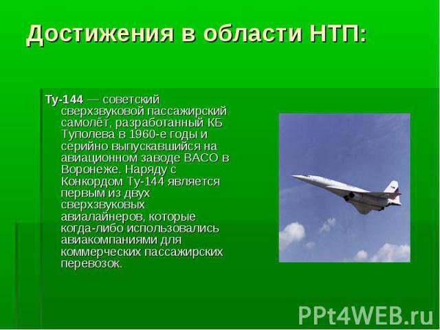 Ту-144 — советский сверхзвуковой пассажирский самолёт, разработанный КБ Туполева в 1960-е годы и серийно выпускавшийся на авиационном заводе ВАСО в Воронеже. Наряду с Конкордом Ту-144 является первым из двух сверхзвуковых авиалайнеров, которые когда…