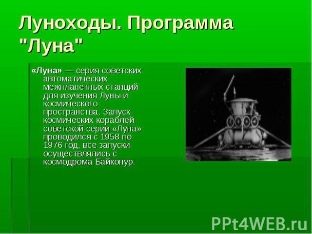 «Луна»— серия советских автоматических межпланетных станций для изучения Луны и космического пространства. Запуск космических кораблей советской серии «Луна» проводился с 1958 по 1976 год, все запуски осуществлялись с космодрома Байконур. «Лун…