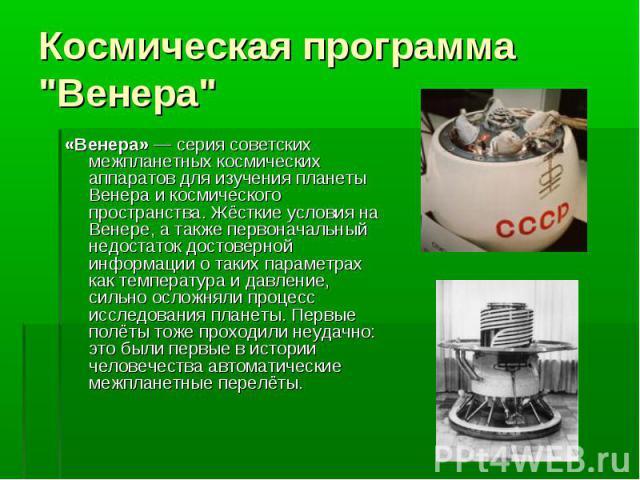 «Венера» — серия советских межпланетных космических аппаратов для изучения планеты Венера и космического пространства. Жёсткие условия на Венере, а также первоначальный недостаток достоверной информации о таких параметрах как температура и давление,…