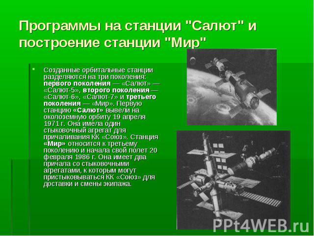 Созданные орбитальные станции разделяются на три поколения: первого поколения — «Салют» — «Салют-5», второго поколения — «Салют-6», «Салют-7» и третьего поколения — «Мир». Первую станцию «Салют» вывели на околоземную орбиту 19 апреля 1971 г. Она име…