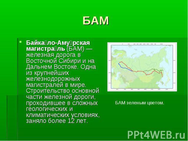 Байка ло-Аму рская магистра ль (БАМ)— железная дорога в Восточной Сибири и на Дальнем Востоке. Одна из крупнейших железнодорожных магистралей в мире. Строительство основной части железной дороги, проходившее в сложных геологических и климатиче…