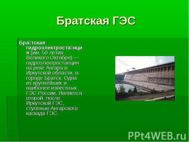 Бра тская гидроэлектроста нция (им. 50 летия Великого Октября)— гидроэлектростанция на реке Ангара в Иркутской области, в городе Братск. Одна из крупнейших и наиболее известных ГЭС России. Является второй, после Иркутской ГЭС, ступенью Ангарск…