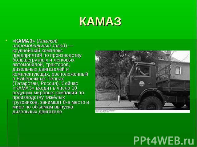 «КАМАЗ» (Камский автомобильный завод)— крупнейший комплекс предприятий по производству большегрузных и легковых автомобилей, тракторов, дизельных двигателей и комплектующих, расположенный в Набережных Челнах (Татарстан, Россия). Сейчас «КАМАЗ»…